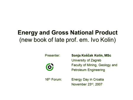 Energy and Gross National Product (new book of late prof. em. Ivo Kolin) Presenter:Sonja Koščak Kolin, MSc University of Zagreb Faculty of Mining, Geology.