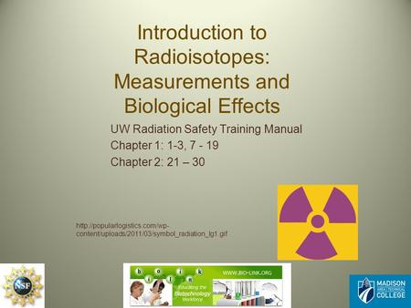 Introduction to Radioisotopes: Measurements and Biological Effects UW Radiation Safety Training Manual Chapter 1: 1-3, 7 - 19 Chapter 2: 21 – 30