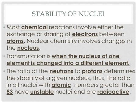 STABILITY OF NUCLEI Most chemical reactions involve either the exchange or sharing of electrons between atoms. Nuclear chemistry involves changes in the.
