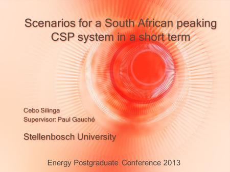 Scenarios for a South African peaking CSP system in a short term Stellenbosch University Energy Postgraduate Conference 2013 Cebo Silinga Supervisor: Paul.