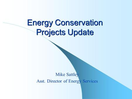 Energy Conservation Projects Update Mike Sattley Asst. Director of Energy Services.