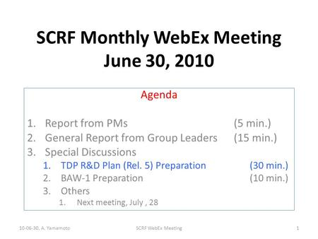 SCRF Monthly WebEx Meeting June 30, 2010 Agenda 1.Report from PMs (5 min.) 2.General Report from Group Leaders(15 min.) 3.Special Discussions 1.TDP R&D.