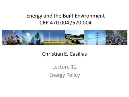 Energy and the Built Environment CRP 470.004 /570.004 Lecture 12 Energy Policy Christian E. Casillas.