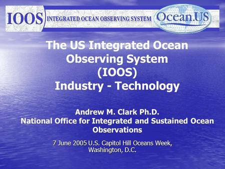 The US Integrated Ocean Observing System (IOOS) Industry - Technology Andrew M. Clark Ph.D. National Office for Integrated and Sustained Ocean Observations.