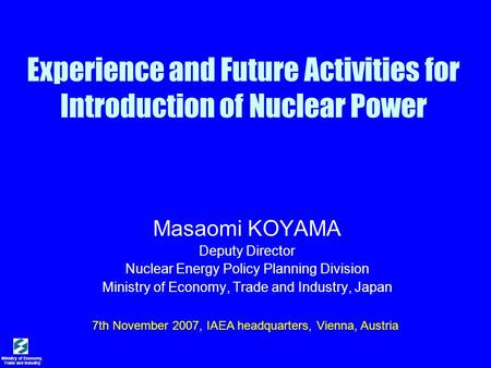 Ministry of Economy, Trade and Industry Experience and Future Activities for Introduction of Nuclear Power Masaomi KOYAMA Deputy Director Nuclear Energy.