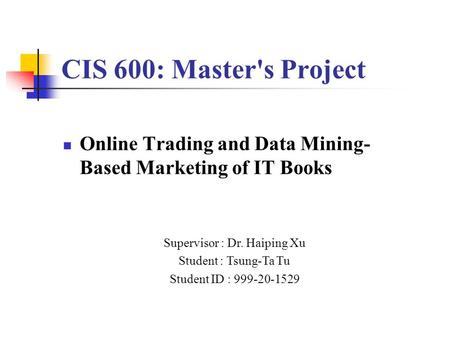 CIS 600: Master's Project Online Trading and Data Mining- Based Marketing of IT Books Supervisor : Dr. Haiping Xu Student : Tsung-Ta Tu Student ID : 999-20-1529.