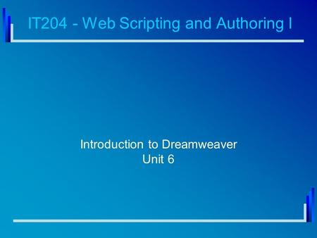 IT204 - Web Scripting and Authoring I Introduction to Dreamweaver Unit 6.