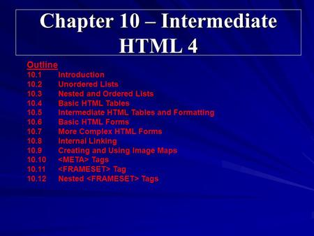 Chapter 10 – Intermediate HTML 4 Outline 10.1Introduction 10.2Unordered Lists 10.3Nested and Ordered Lists 10.4Basic HTML Tables 10.5Intermediate HTML.
