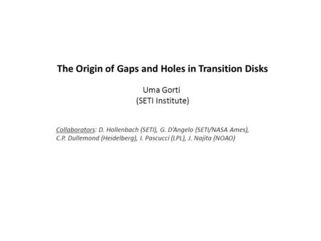 The Origin of Gaps and Holes in Transition Disks Uma Gorti (SETI Institute) Collaborators: D. Hollenbach (SETI), G. D'Angelo (SETI/NASA Ames), C.P. Dullemond.