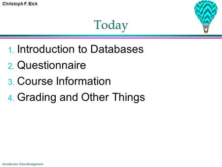 Christoph F. Eick Introduction Data Management Today 1. Introduction to Databases 2. Questionnaire 3. Course Information 4. Grading and Other Things.