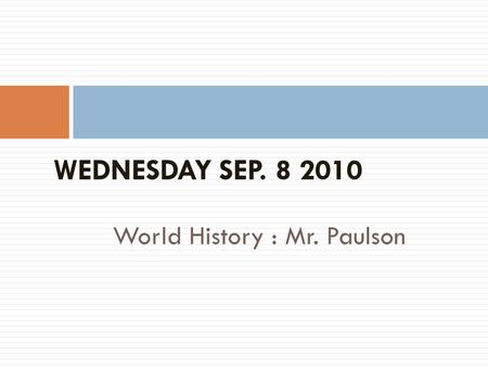 World History : Mr. Paulson WEDNESDAY SEP. 8 2010.