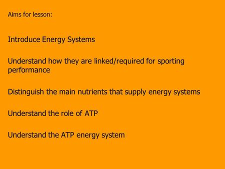 Aims for lesson: Introduce Energy Systems Understand how they are linked/required for sporting performance Distinguish the main nutrients that supply energy.