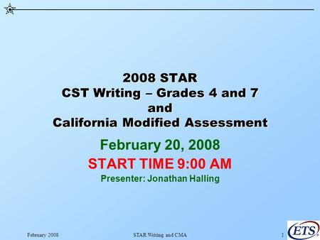 February 2008STAR Writing and CMA1 2008 STAR CST Writing – Grades 4 and 7 and California Modified Assessment February 20, 2008 START TIME 9:00 AM Presenter: