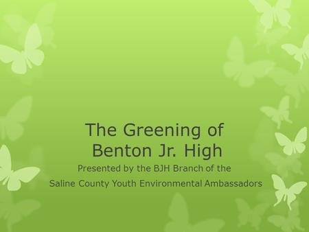 The Greening of Benton Jr. High Presented by the BJH Branch of the Saline County Youth Environmental Ambassadors.