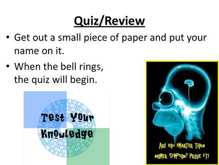 Quiz/Review Get out a small piece of paper and put your name on it. When the bell rings, the quiz will begin.
