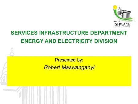 SERVICES INFRASTRUCTURE DEPARTMENT ENERGY AND ELECTRICITY DIVISION Presented by: Robert Maswanganyi.