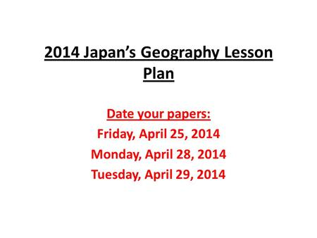 2014 Japan's Geography Lesson Plan Date your papers: Friday, April 25, 2014 Monday, April 28, 2014 Tuesday, April 29, 2014.