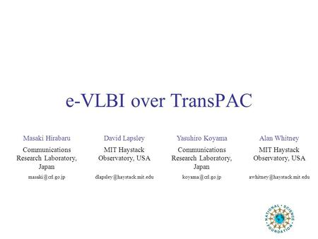 E-VLBI over TransPAC Masaki HirabaruDavid LapsleyYasuhiro KoyamaAlan Whitney Communications Research Laboratory, Japan MIT Haystack Observatory, USA Communications.