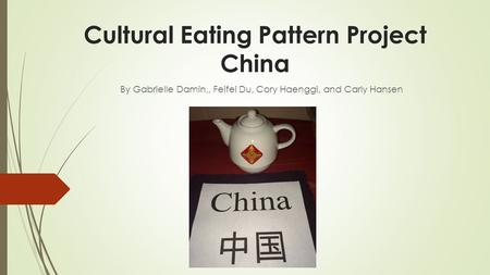 Cultural Eating Pattern Project China By Gabrielle Damin,, Feifei Du, Cory Haenggi, and Carly Hansen.