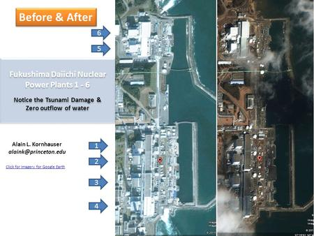 6 5 Fukushima Daiichi Nuclear Power Plants 1 - 6 Notice the Tsunami Damage & Zero outflow of water 1 2 3 4 Alain L. Kornhauser Before.