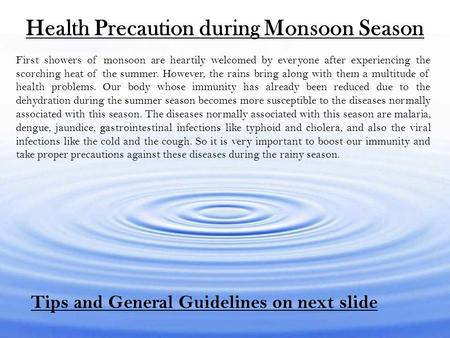 Health Precaution during Monsoon Season First showers of monsoon are heartily welcomed by everyone after experiencing the scorching heat of the summer.