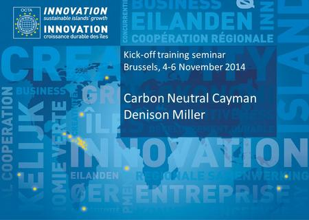 TSI Project Funded by Implemented by Kick-off training seminar Brussels, 4-6 November 2014 Carbon Neutral Cayman Denison Miller.