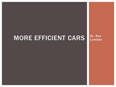 Dr. Ron Lembke MORE EFFICIENT CARS.  Hybrid: Toyota Prius, Honda Insight, Ford Fusion, Chevy Tahoe  Mainly gasoline drivetrain, some use of electric.