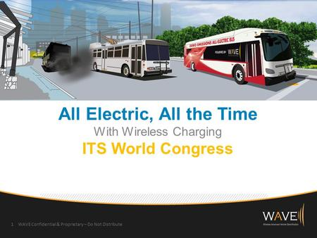 All Electric, All the Time With Wireless Charging ITS World Congress 1 WAVE Confidential & Proprietary – Do Not Distribute.