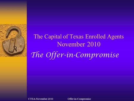 CTEA-November 2010Offer-in-Compromise The Capital of Texas Enrolled Agents November 2010 The Offer-in-Compromise.