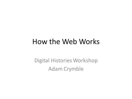 How the Web Works Digital Histories Workshop Adam Crymble.
