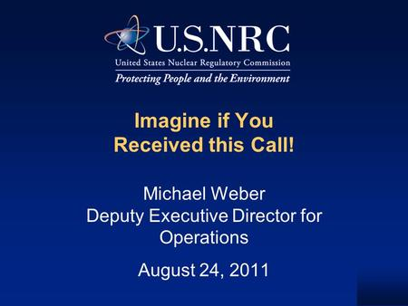 Imagine if You Received this Call! Michael Weber Deputy Executive Director for Operations August 24, 2011.