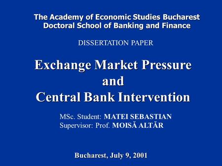 The Academy of Economic Studies Bucharest Doctoral School of Banking and Finance DISSERTATION PAPER Exchange Market Pressure and Central Bank Intervention.