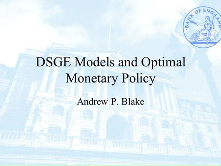 DSGE Models and Optimal Monetary Policy Andrew P. Blake.