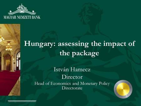 Hungary: assessing the impact of the package István Hamecz Director Head of Economics and Monetary Policy Directorate.