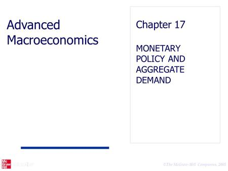 © The McGraw-Hill Companies, 2005 Advanced Macroeconomics Chapter 17 MONETARY POLICY AND AGGREGATE DEMAND.