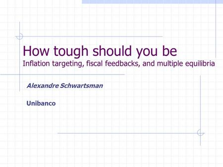 How tough should you be Inflation targeting, fiscal feedbacks, and multiple equilibria Alexandre Schwartsman Unibanco.