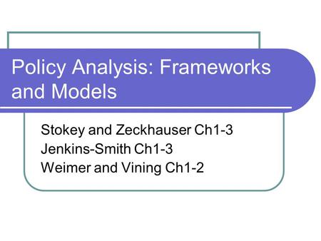 Policy Analysis: Frameworks and Models Stokey and Zeckhauser Ch1-3 Jenkins-Smith Ch1-3 Weimer and Vining Ch1-2.
