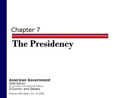 Chapter 7 The Presidency Pearson Education, Inc. © 2006 American Government 2006 Edition (to accompany the Essentials Edition) O'Connor and Sabato.