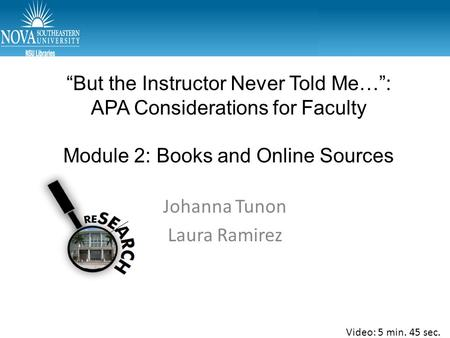 """But the Instructor Never Told Me…"": APA Considerations for Faculty Module 2: Books and Online Sources Johanna Tunon Laura Ramirez Video: 5 min. 45 sec."