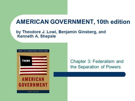 AMERICAN GOVERNMENT, 10th edition by Theodore J. Lowi, Benjamin Ginsberg, and Kenneth A. Shepsle Chapter 3: Federalism and the Separation of Powers.