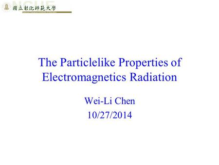 The Particlelike Properties of Electromagnetics Radiation Wei-Li Chen 10/27/2014.