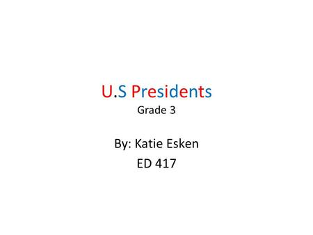 U.S Presidents Grade 3 By: Katie Esken ED 417. Materials Power Point Worksheet of acrostic poem Make up own word search Sheet of paper with first five.