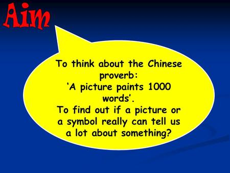 To think about the Chinese proverb: 'A picture paints 1000 words'. To find out if a picture or a symbol really can tell us a lot about something?