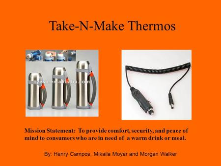 Take-N-Make Thermos By: Henry Campos, Mikaila Moyer and Morgan Walker Mission Statement: To provide comfort, security, and peace of mind to consumers who.