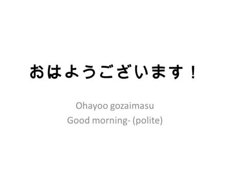 おはようございます! Ohayoo gozaimasu Good morning- (polite)
