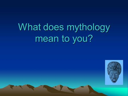 What does mythology mean to you?