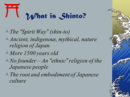 "What is Shinto? The ""Spirit Way"" (shin-to) Ancient, indigenous, mythical, nature religion of Japan More 1500 years old No founder – An ""ethnic"" religion."