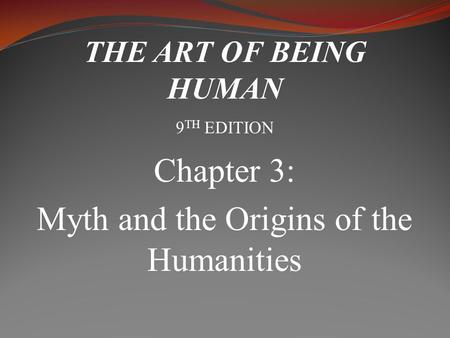 Chapter 3: Myth and the Origins of the Humanities THE ART OF BEING HUMAN 9 TH EDITION.