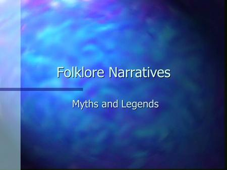Folklore Narratives Myths and Legends These narratives are regarded as true or as having a high probability of being true by the tellers of such stories.