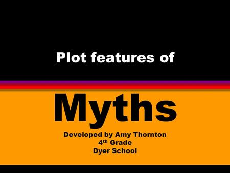 Plot features of Myths Developed by Amy Thornton 4 th Grade Dyer School.